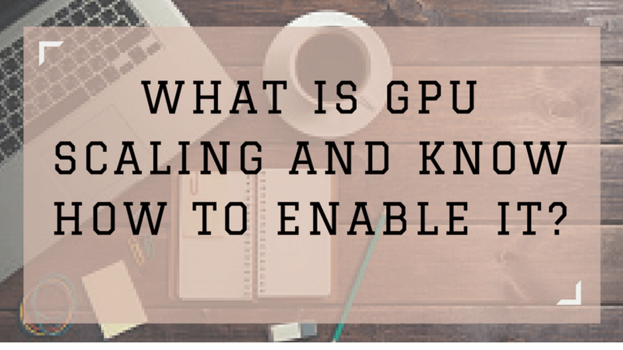 What is GPU Scaling and How to Enable it? | Best Guide for